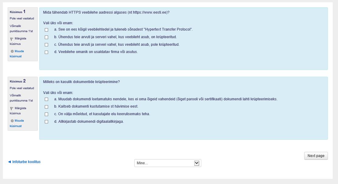 """Eksami küsimus I - Mida tähendab HTTPS veebilehe aadressi alguses (nt https://www.eesti.ee)? Vali üks või enam: a. See on ees kõigil veebilehtedel ja tuleneb sõnadest """"Hypertext Transfer Protocol"""". b. Ühendus teise arvuti ja serveri vahel, kus veebileht asub, on krüpteeritud. c. Ühendus teie arvuti ja serveri vahel, kus veebileht asub, pole krüpteeritud. d. Veebilehe omanik on usaldatav firma või asutus. Eksami küsimus II - Milleks on kasulik dokumentide krüpteerimine? Vali üks või enam: a. Muudab dokumendi loetamatuks nendele, kes ei oma õigeid vahendeid (õiget parooli või sertifikaati) dokumendi lahti krüpteerimiseks. b. Kaitseb dokumenti kustutamise st hävitamise eest. c. On välja mõeldud, et kasutajate elu keerulisemaks teha. d. Allkirjastab dokumendi digitaalallkirjaga."""